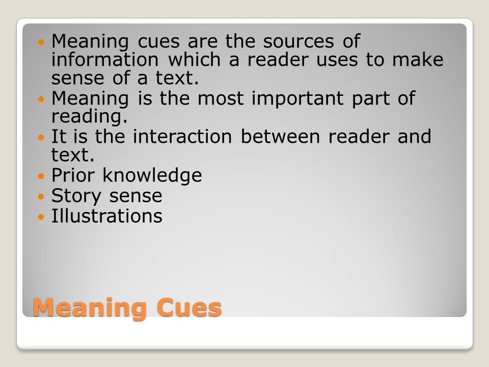 Meaning cues are the sources of information which a reader uses to make sense of a text.
