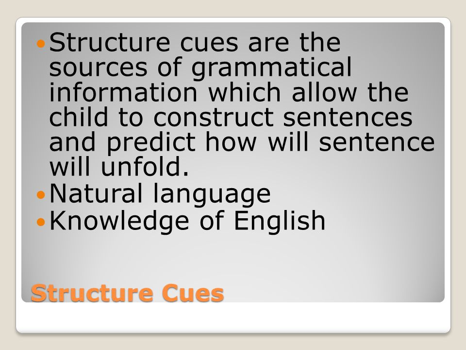 Structure cues are the sources of grammatical information which allow the child to construct sentences and predict how will sentence will unfold.