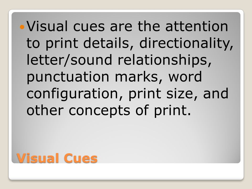 Visual cues are the attention to print details, directionality, letter/sound relationships, punctuation marks, word configuration, print size, and other concepts of print.