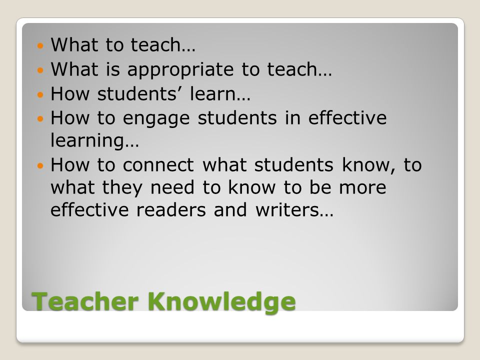 Teacher Knowledge What to teach… What is appropriate to teach…