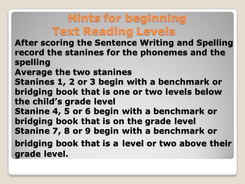 Hints for beginning Text Reading Levels After scoring the Sentence Writing and Spelling record the stanines for the phonemes and the spelling Average the two stanines Stanines 1, 2 or 3 begin with a benchmark or bridging book that is one or two levels below the child's grade level Stanine 4, 5 or 6 begin with a benchmark or bridging book that is on the grade level Stanine 7, 8 or 9 begin with a benchmark or bridging book that is a level or two above their grade level.