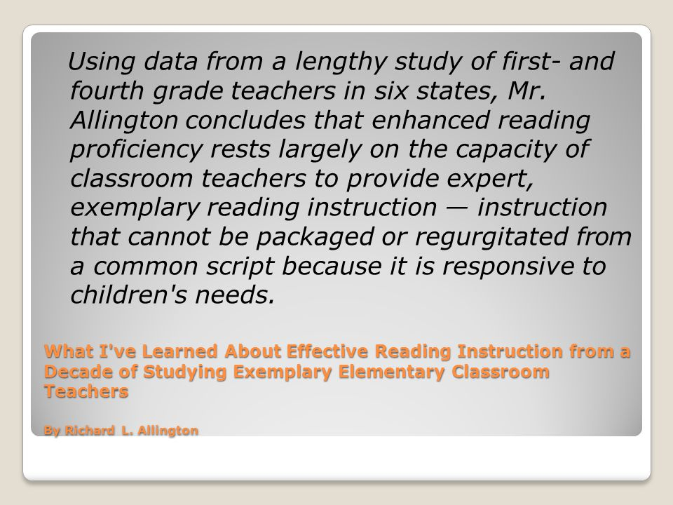 Using data from a lengthy study of first- and fourth grade teachers in six states, Mr. Allington concludes that enhanced reading proficiency rests largely on the capacity of classroom teachers to provide expert, exemplary reading instruction — instruction that cannot be packaged or regurgitated from a common script because it is responsive to children s needs.