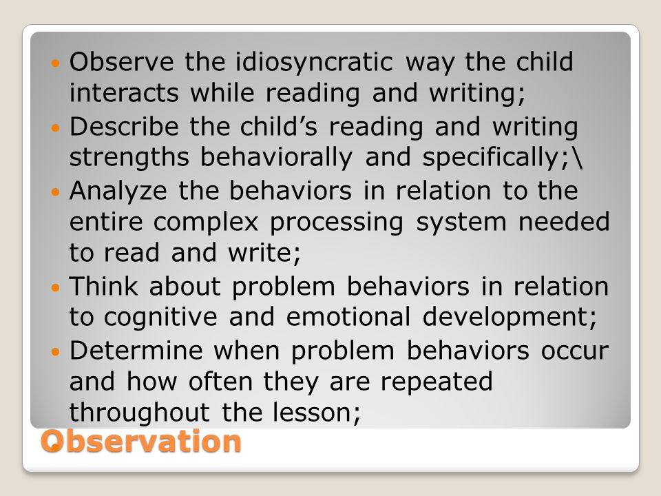 Observe the idiosyncratic way the child interacts while reading and writing;