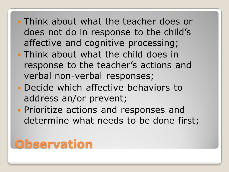 Think about what the teacher does or does not do in response to the child's affective and cognitive processing;