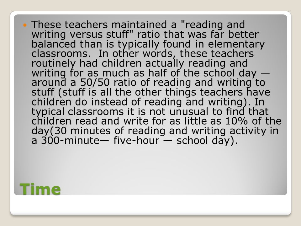 These teachers maintained a reading and writing versus stuff ratio that was far better balanced than is typically found in elementary classrooms. In other words, these teachers routinely had children actually reading and writing for as much as half of the school day — around a 50/50 ratio of reading and writing to stuff (stuff is all the other things teachers have children do instead of reading and writing). In typical classrooms it is not unusual to find that children read and write for as little as 10% of the day(30 minutes of reading and writing activity in a 300-minute— five-hour — school day).