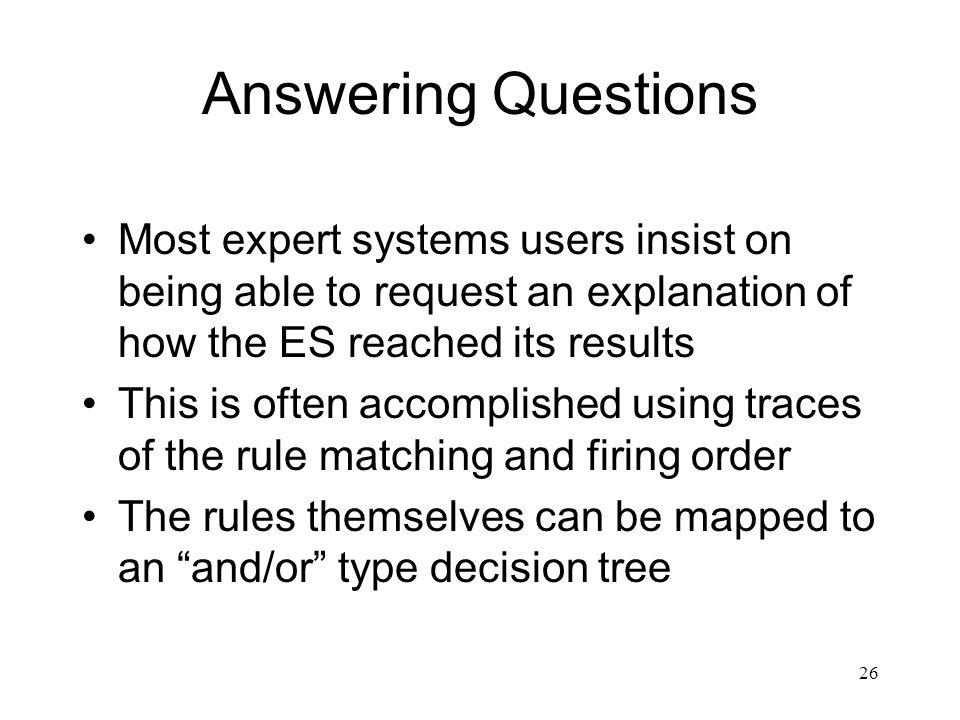 Answering Questions Most expert systems users insist on being able to request an explanation of how the ES reached its results.