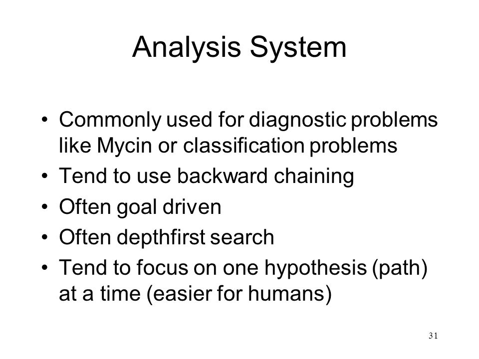 Analysis System Commonly used for diagnostic problems like Mycin or classification problems. Tend to use backward chaining.