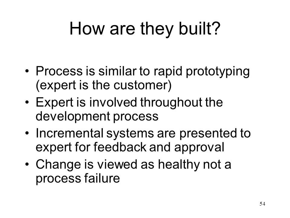 How are they built Process is similar to rapid prototyping (expert is the customer) Expert is involved throughout the development process.