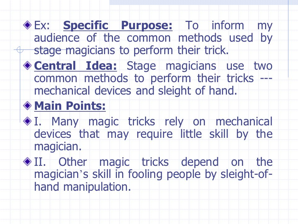 Ex: Specific Purpose: To inform my audience of the common methods used by stage magicians to perform their trick.