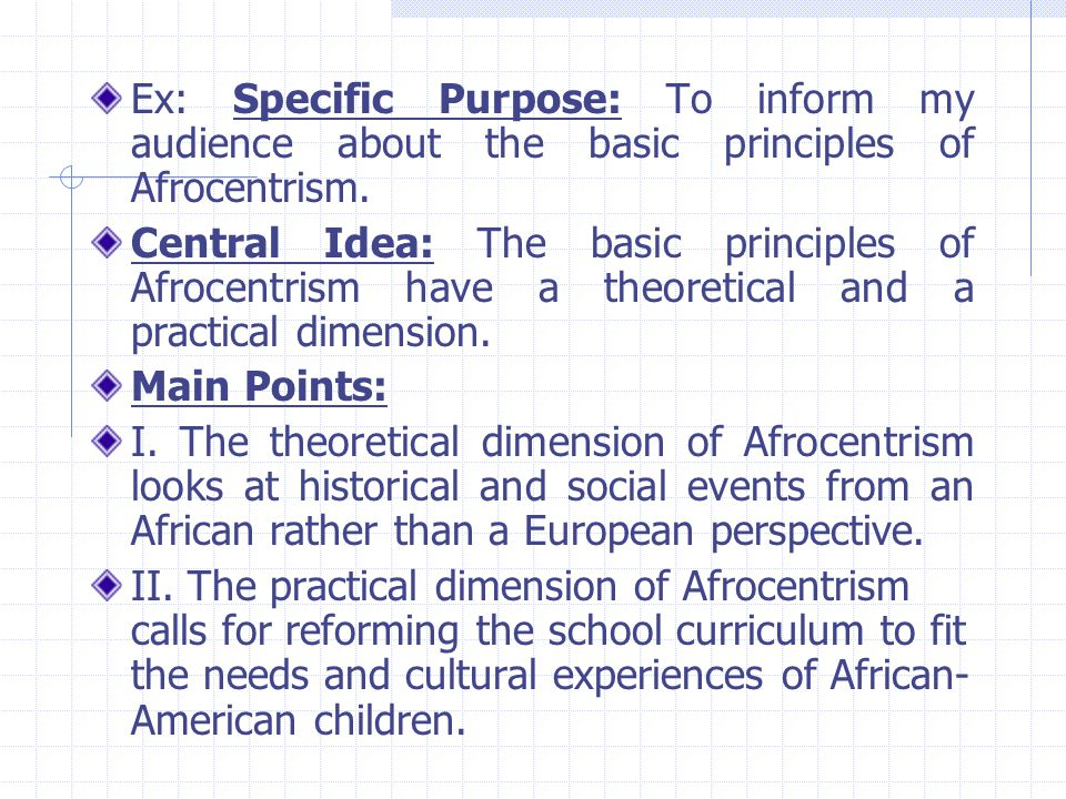 Ex: Specific Purpose: To inform my audience about the basic principles of Afrocentrism.