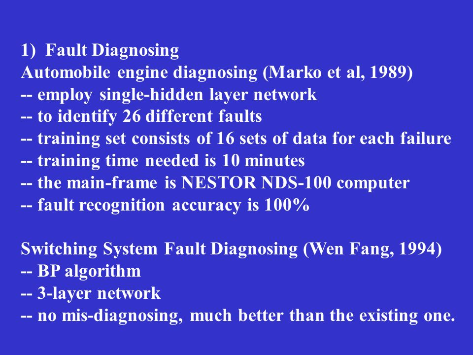 1) Fault Diagnosing Automobile engine diagnosing (Marko et al, 1989) -- employ single-hidden layer network.