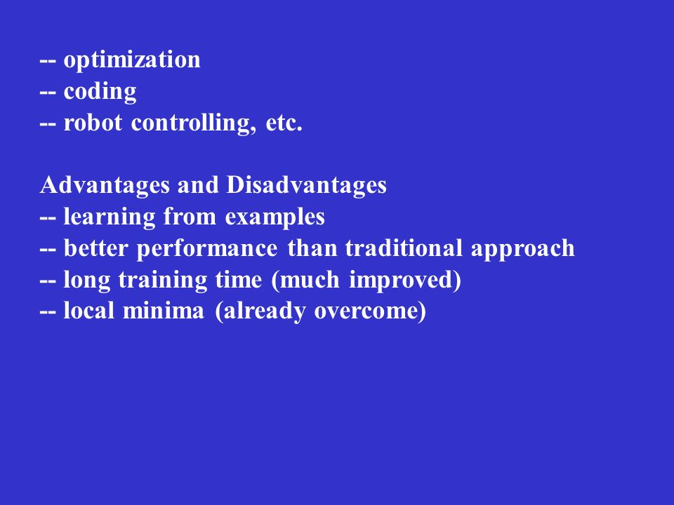 -- optimization-- coding. -- robot controlling, etc. Advantages and Disadvantages. -- learning from examples.
