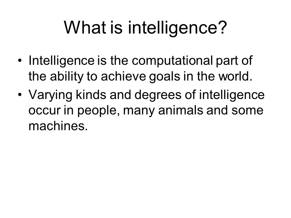 What is intelligence Intelligence is the computational part of the ability to achieve goals in the world.