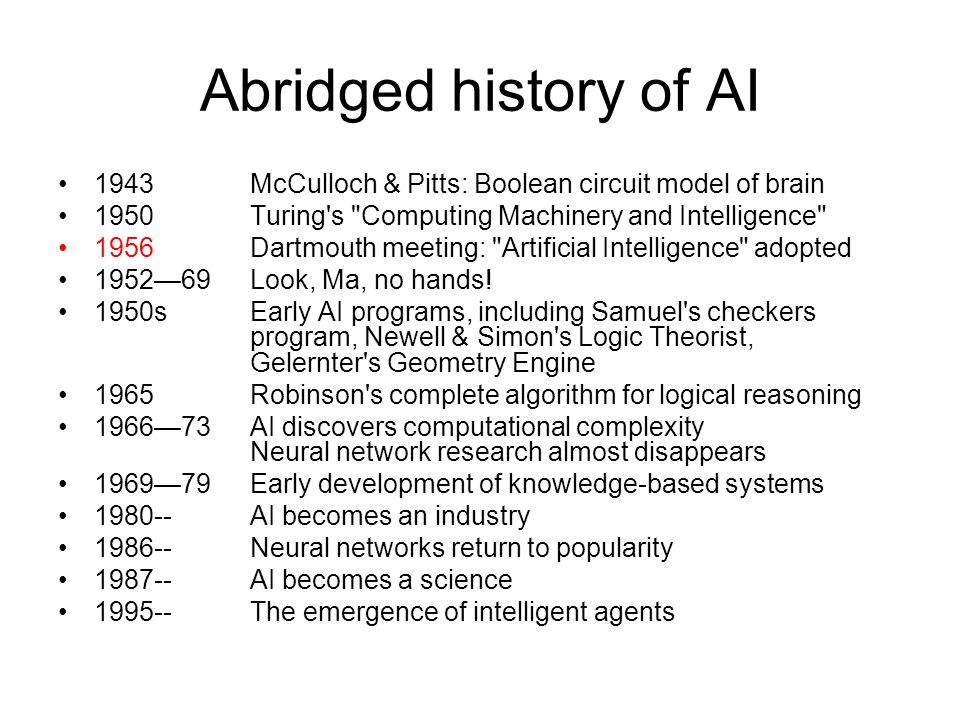 Abridged history of AI 1943 McCulloch & Pitts: Boolean circuit model of brain Turing s Computing Machinery and Intelligence