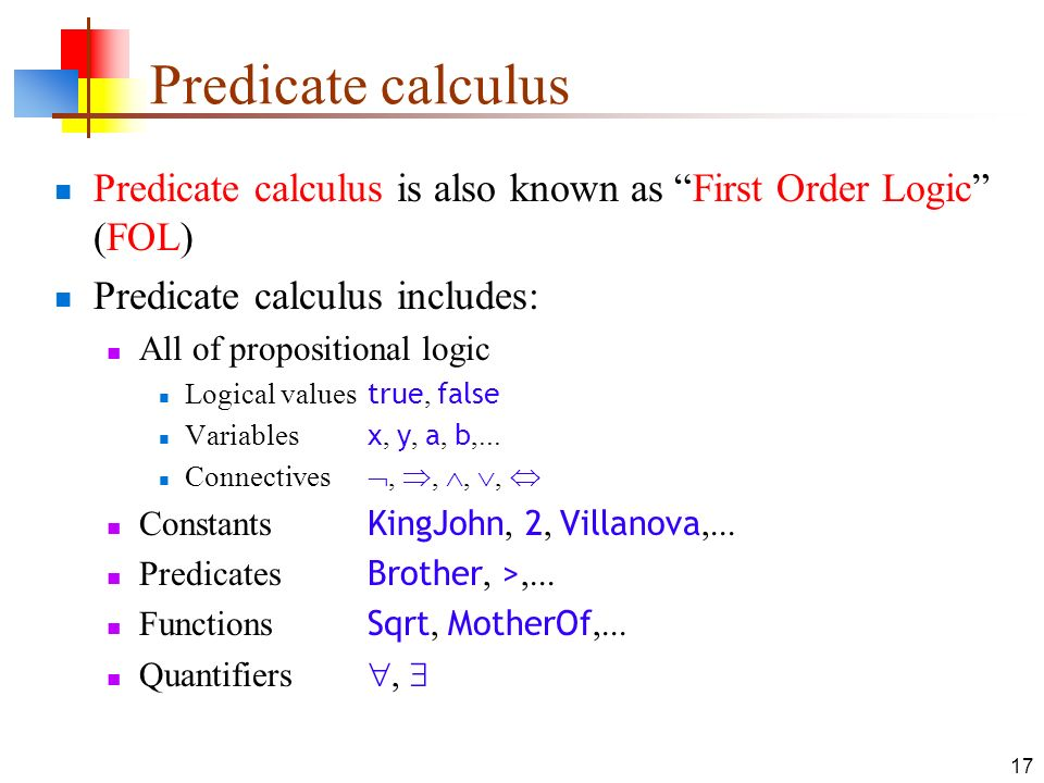 Predicate calculus Predicate calculus is also known as First Order Logic (FOL) Predicate calculus includes: