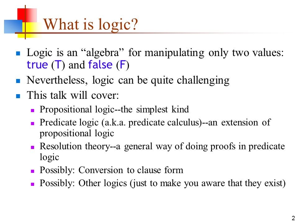 What is logic Logic is an algebra for manipulating only two values: true (T) and false (F) Nevertheless, logic can be quite challenging.