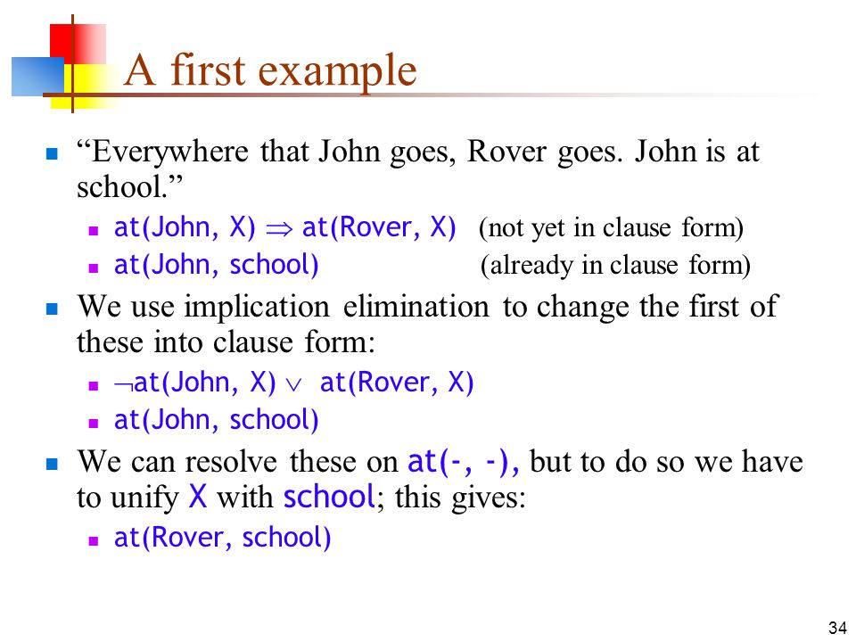 A first example Everywhere that John goes, Rover goes. John is at school. at(John, X)  at(Rover, X) (not yet in clause form)