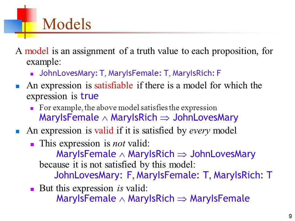 Models A model is an assignment of a truth value to each proposition, for example: JohnLovesMary: T, MaryIsFemale: T, MaryIsRich: F.