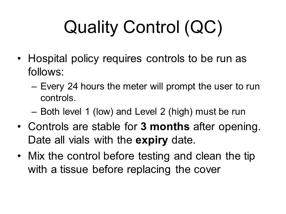 Quality Control (QC) Hospital policy requires controls to be run as follows: Every 24 hours the meter will prompt the user to run controls.