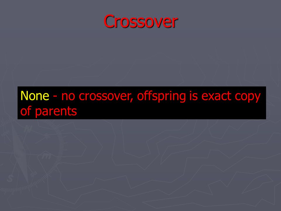 Crossover None - no crossover, offspring is exact copy of parents