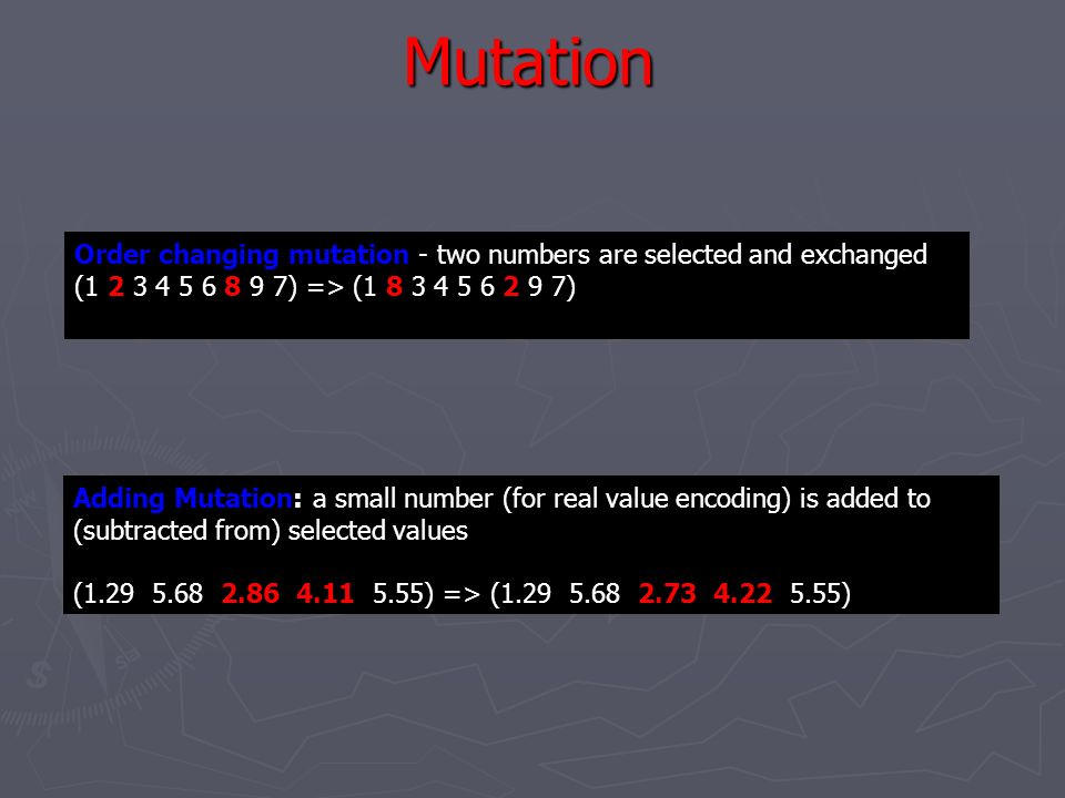 Mutation Order changing mutation - two numbers are selected and exchanged. (1 2 3 4 5 6 8 9 7) => (1 8 3 4 5 6 2 9 7)