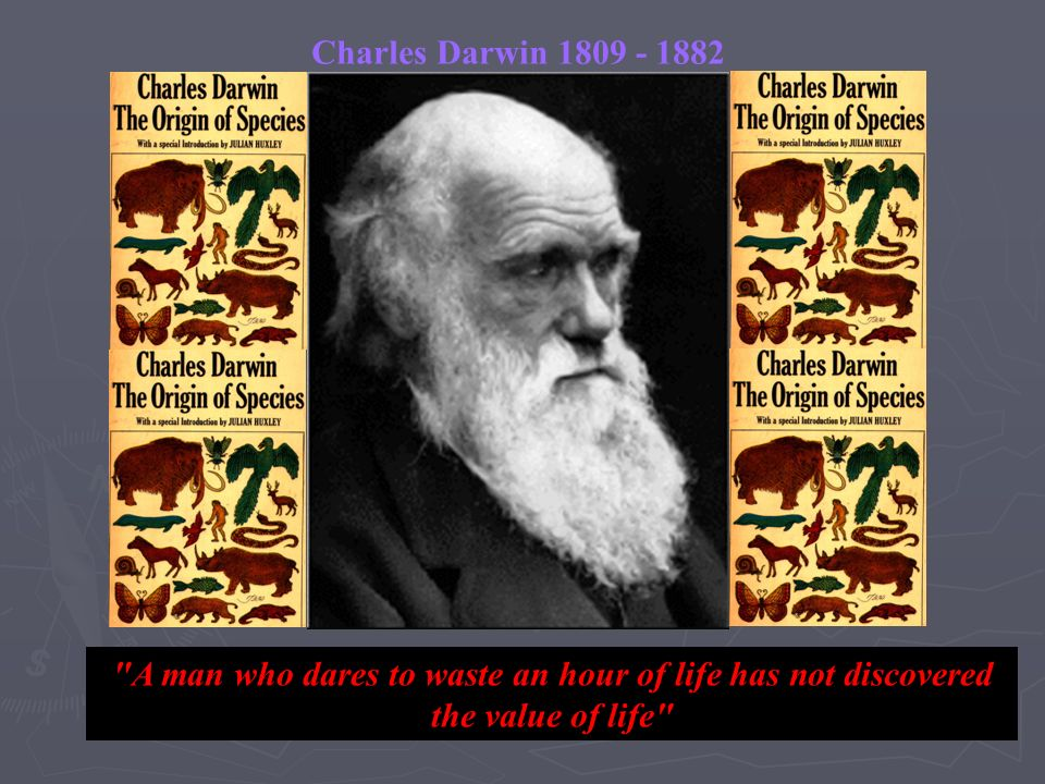 Charles Darwin 1809 - 1882 A man who dares to waste an hour of life has not discovered the value of life
