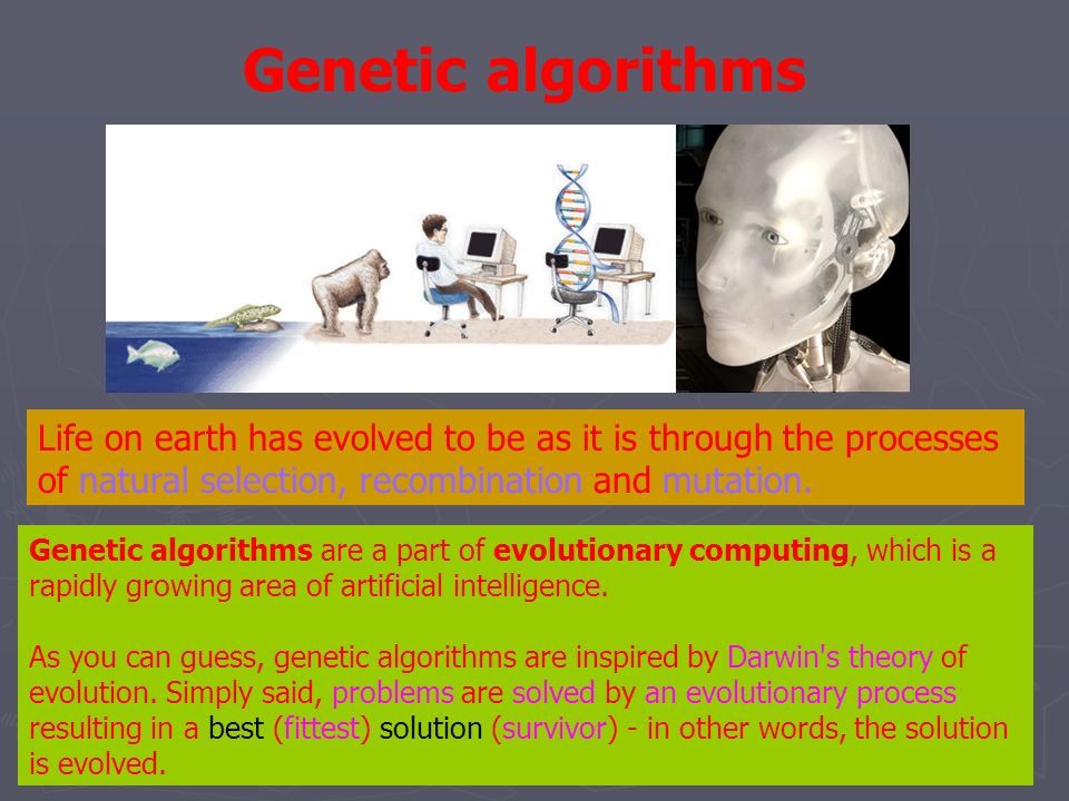 Genetic algorithms Life on earth has evolved to be as it is through the processes of natural selection, recombination and mutation.