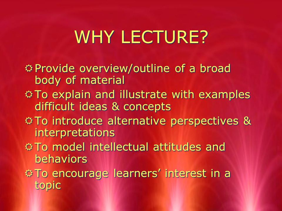 WHY LECTURE Provide overview/outline of a broad body of material