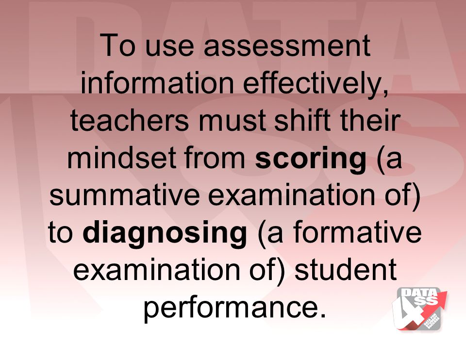 To use assessment information effectively, teachers must shift their mindset from scoring (a summative examination of) to diagnosing (a formative examination of) student performance.