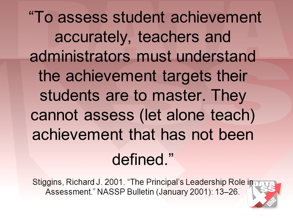 To assess student achievement accurately, teachers and administrators must understand the achievement targets their students are to master.