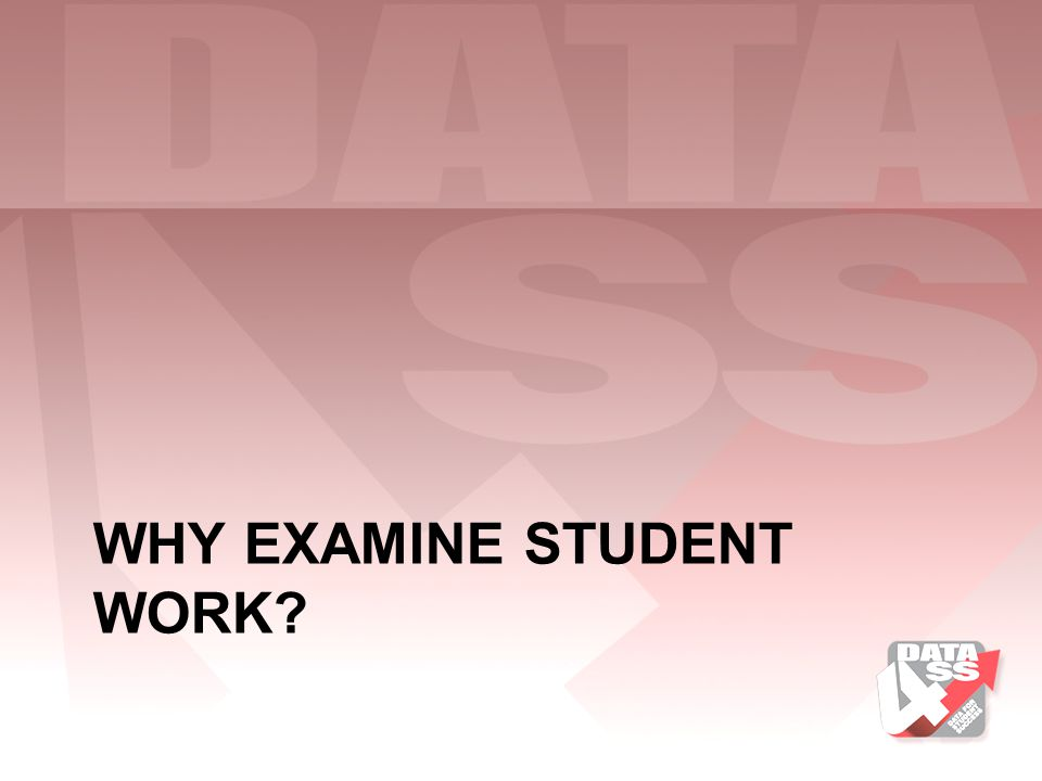 Why Examine Student Work