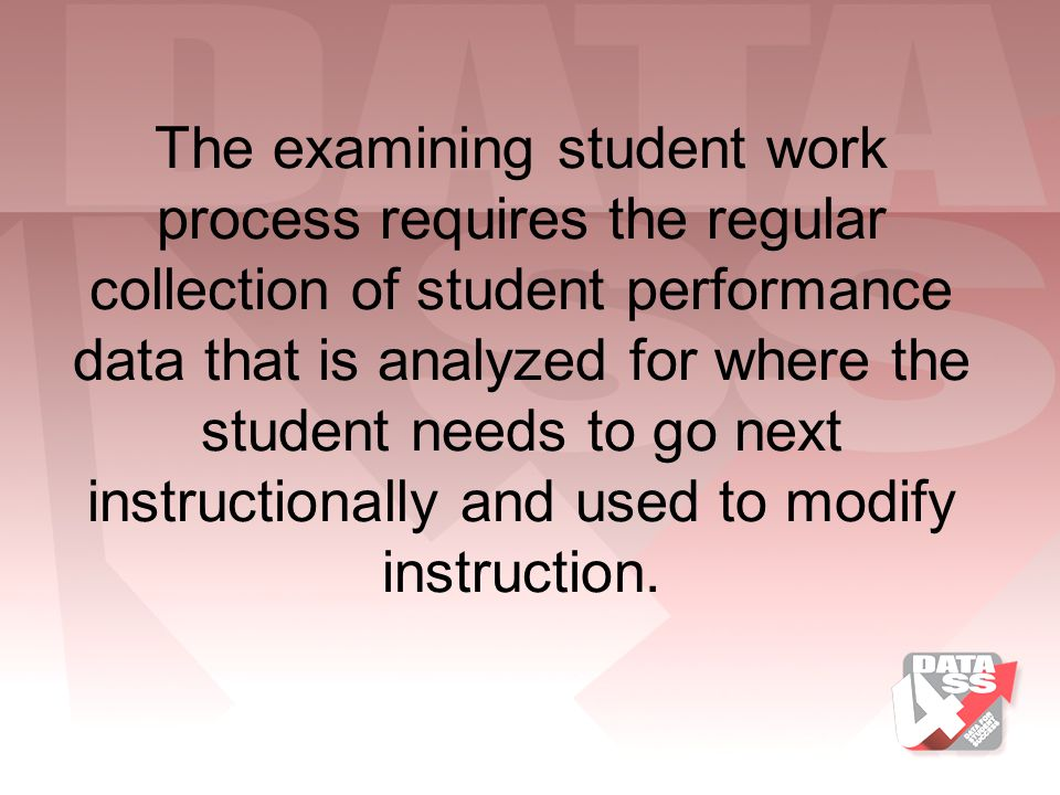 The examining student work process requires the regular collection of student performance data that is analyzed for where the student needs to go next instructionally and used to modify instruction.