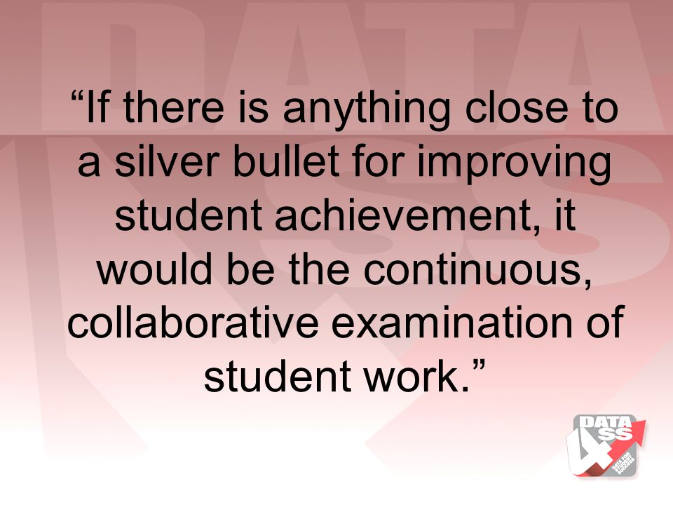 If there is anything close to a silver bullet for improving student achievement, it would be the continuous, collaborative examination of student work.
