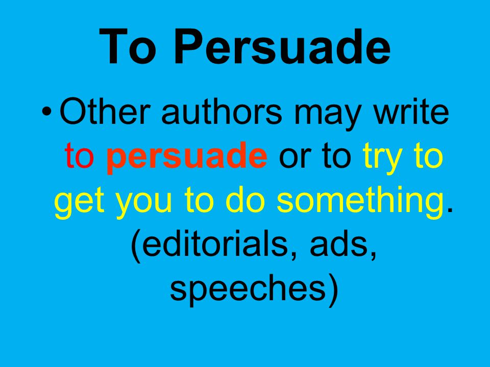 To Persuade Other authors may write to persuade or to try to get you to do something.