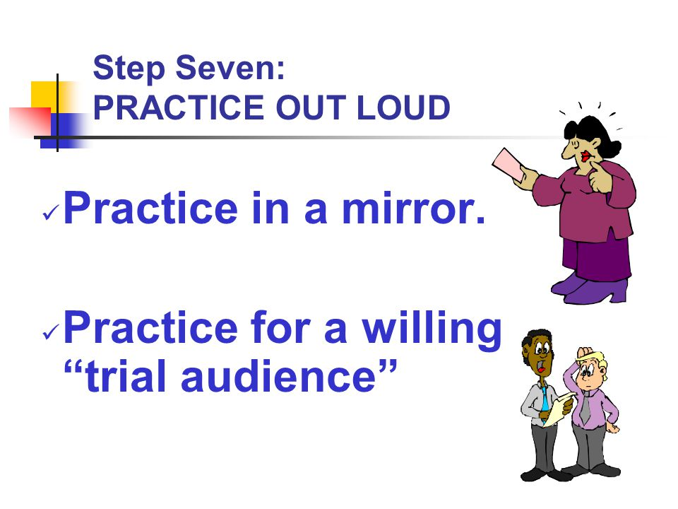 Step Seven: PRACTICE OUT LOUD
