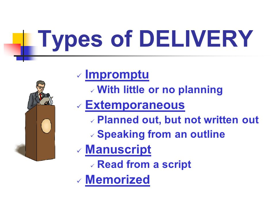 Types of DELIVERY Impromptu Extemporaneous Manuscript Memorized