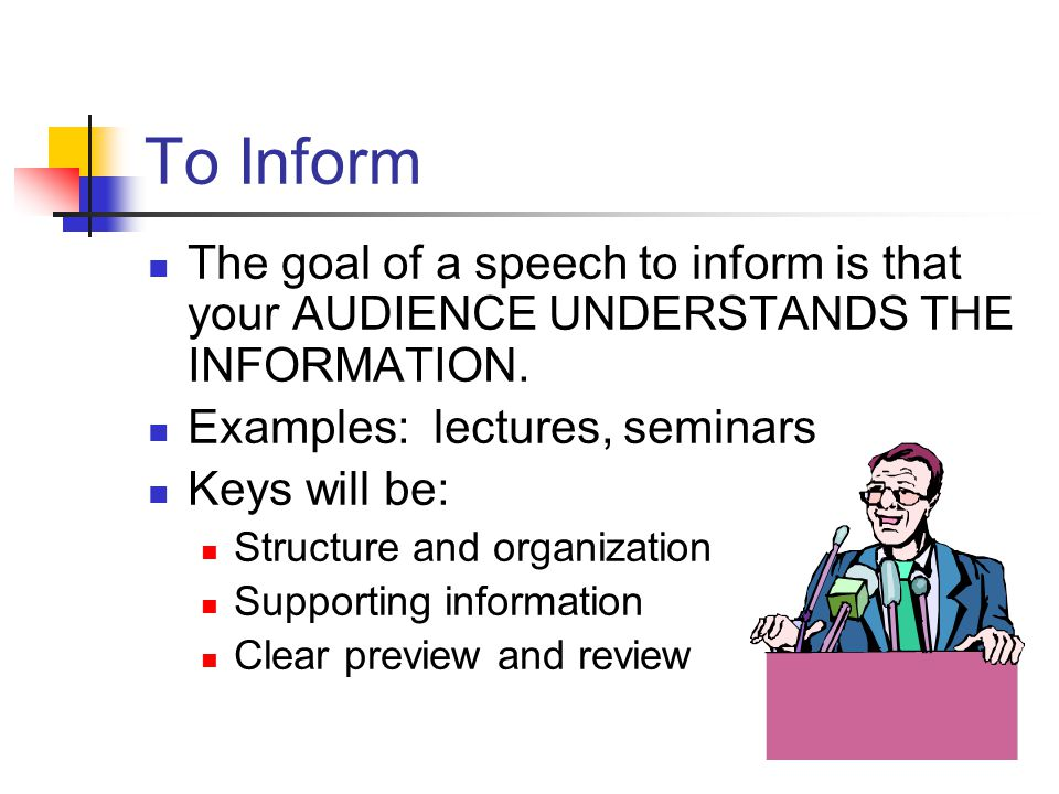 To Inform The goal of a speech to inform is that your AUDIENCE UNDERSTANDS THE INFORMATION. Examples: lectures, seminars.
