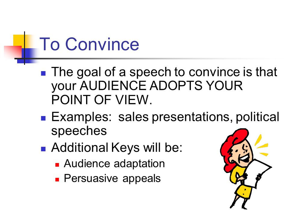 To Convince The goal of a speech to convince is that your AUDIENCE ADOPTS YOUR POINT OF VIEW. Examples: sales presentations, political speeches.