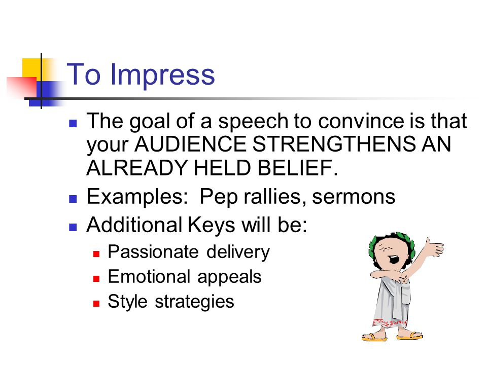 To Impress The goal of a speech to convince is that your AUDIENCE STRENGTHENS AN ALREADY HELD BELIEF.