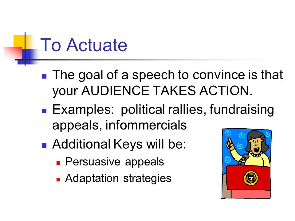 To Actuate The goal of a speech to convince is that your AUDIENCE TAKES ACTION. Examples: political rallies, fundraising appeals, infommercials.