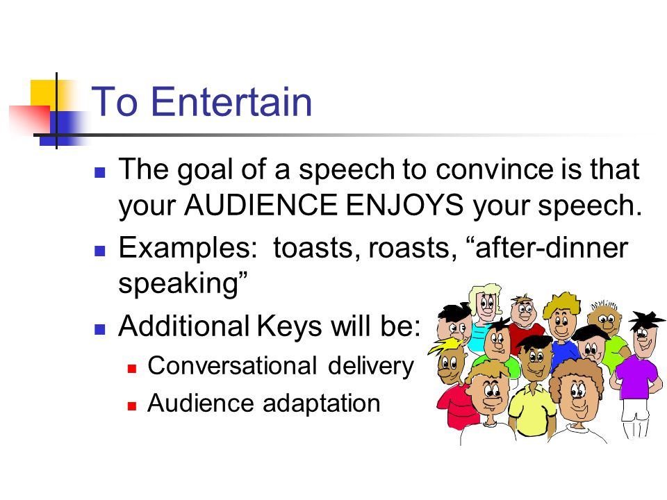 To Entertain The goal of a speech to convince is that your AUDIENCE ENJOYS your speech. Examples: toasts, roasts, after-dinner speaking