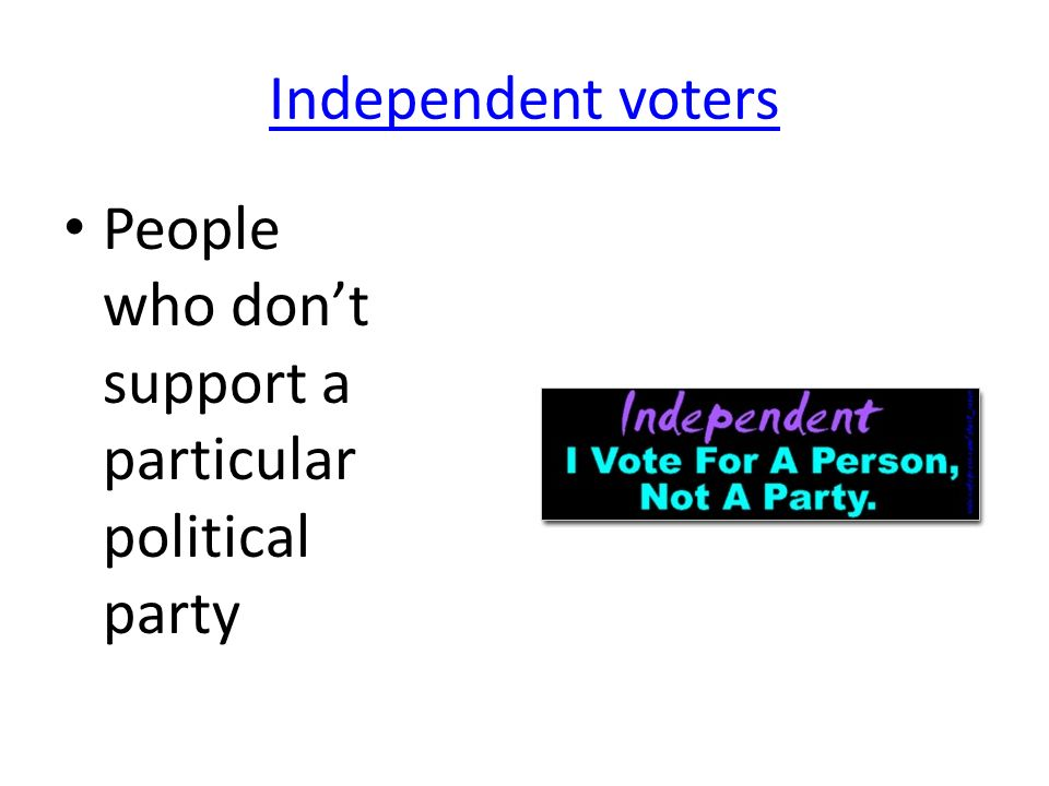 Independent voters People who don't support a particular political party