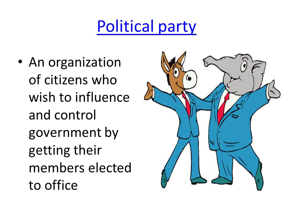 Political party An organization of citizens who wish to influence and control government by getting their members elected to office.