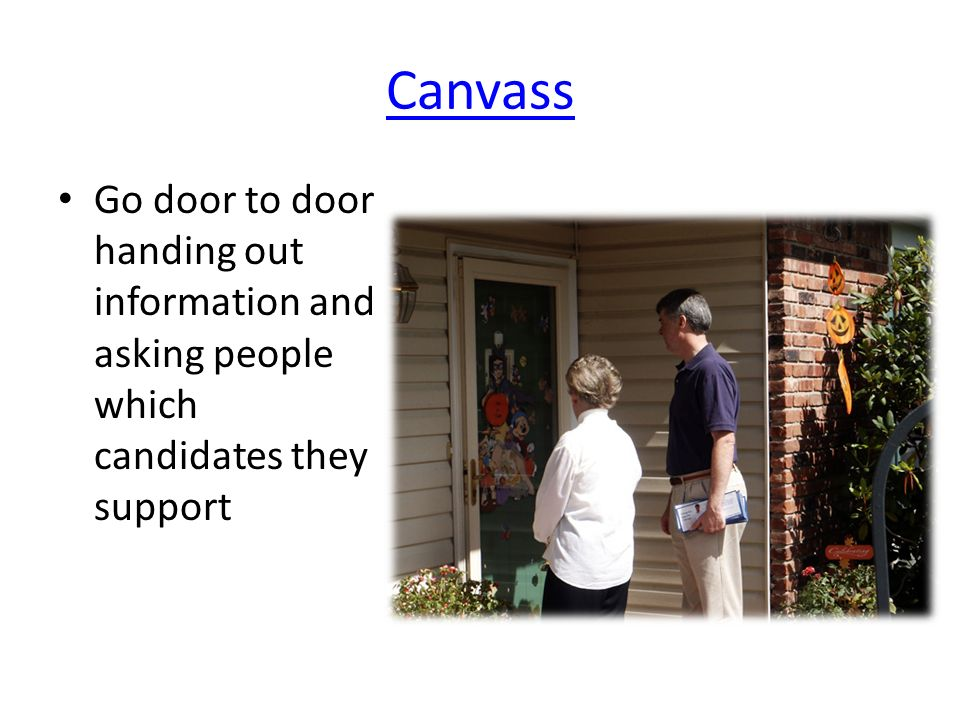 Canvass Go door to door handing out information and asking people which candidates they support