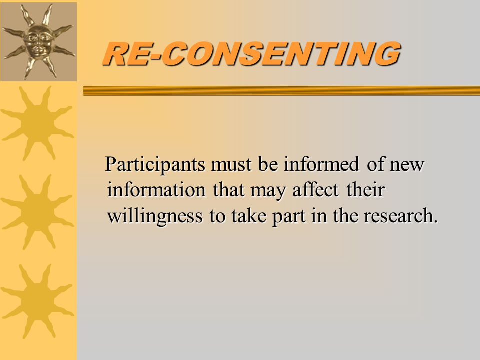 RE-CONSENTING Participants must be informed of new information that may affect their willingness to take part in the research.