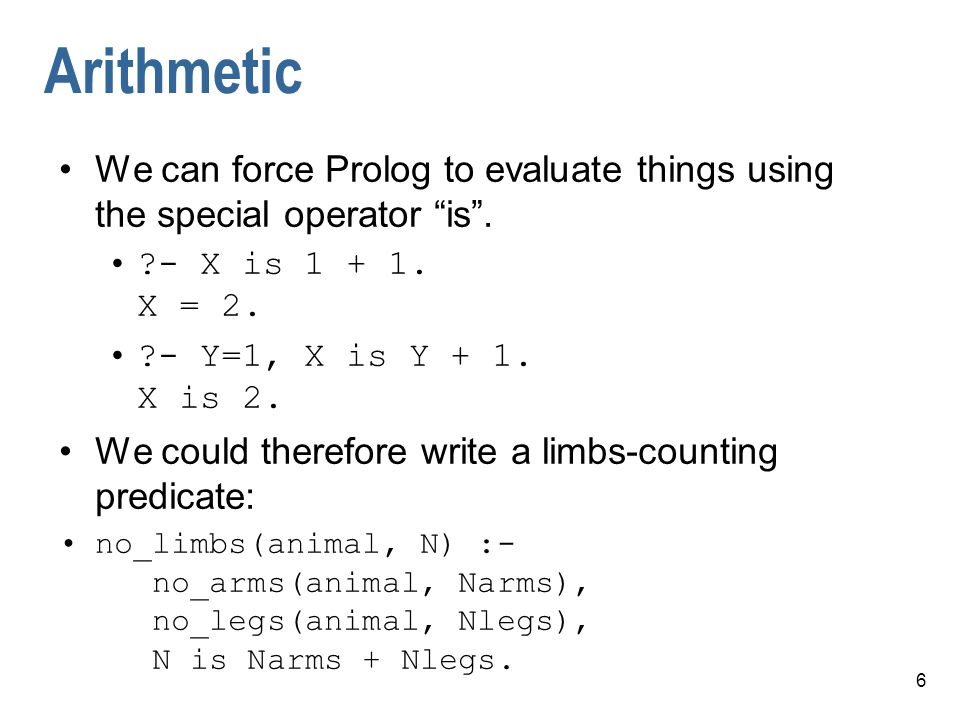 Arithmetic We can force Prolog to evaluate things using the special operator is . - X is 1 + 1. X = 2.