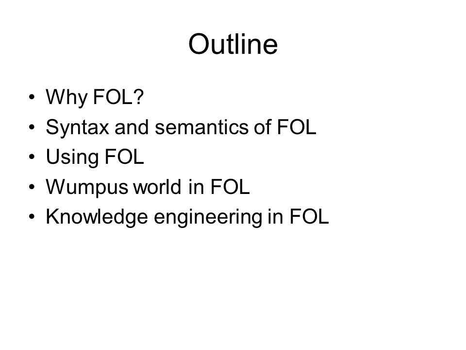 Outline Why FOL Syntax and semantics of FOL Using FOL