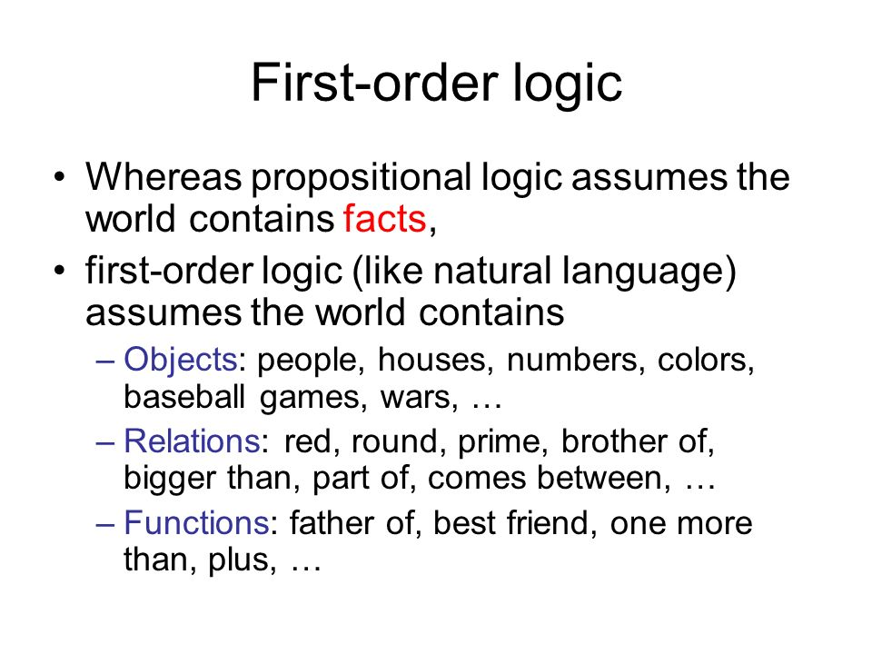First-order logic Whereas propositional logic assumes the world contains facts, first-order logic (like natural language) assumes the world contains.