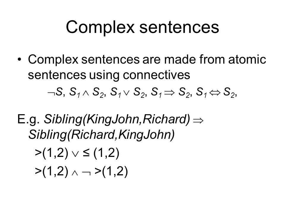Complex sentences Complex sentences are made from atomic sentences using connectives. S, S1  S2, S1  S2, S1  S2, S1  S2,