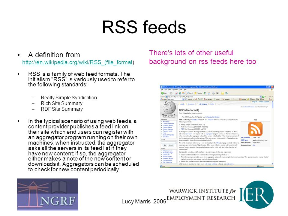 RSS feeds There's lots of other useful background on rss feeds here too. A definition from. http://en.wikipedia.org/wiki/RSS_(file_format)